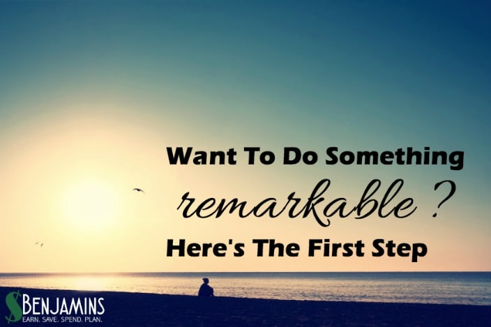 Want To Do Something Remarkable Here's The First Step